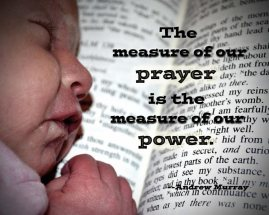 The measure of our prayer is the measure of our power. --Andrew Murray