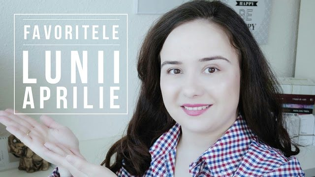 Favoritele lunii Aprilie 2017 | video