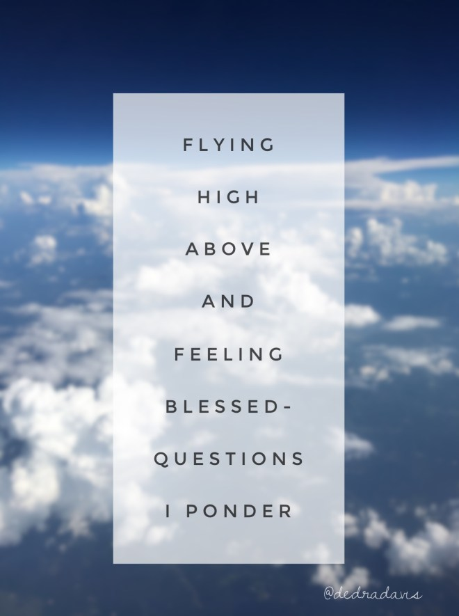 Flying high above and feeling blessed-questions I ponder while flying