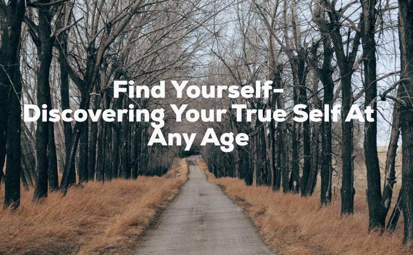 Find Yourself-Discovering Your True Self At Any Age