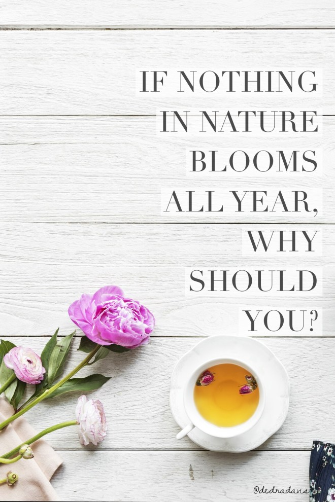 If Nothing In Nature Blooms All Year, Why Should You?
