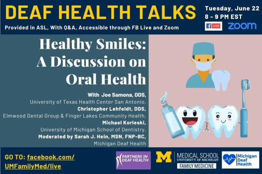 Deaf Health Talks, provided in ASL, with Q&A. Happening Tuesday, June 22, 8 to 9 PM EST, on Facebook Live and Zoom. Healthy Smiles: A Discussion on Oral Health, with Joe Samona, DDS from University of Texas Health Center at San Antonio, Christopher Lehfeldt, DDS from Finger Lakes Community Health & Elmwood Dental Group in Rochester, and Michael Korleski from the University of Michigan School of Dentistry. Talk is moderated by Sarah J. Hein, MSN, FNP-BC, Michigan Deaf Health. On the right side, an image of a male with light skin wearing green hospital scrubs and a surgical mask beside a tooth and below it an image of two teeth side by side, one holding a toothbrush and the other holding a tube of toothpaste. Go to: Facebook.com/UMFamilyMed/live. Logos for hosts/sponsors including Partners in Deaf Health, University of Michigan Medical School Department of Family Medicine, and Michigan Deaf Health