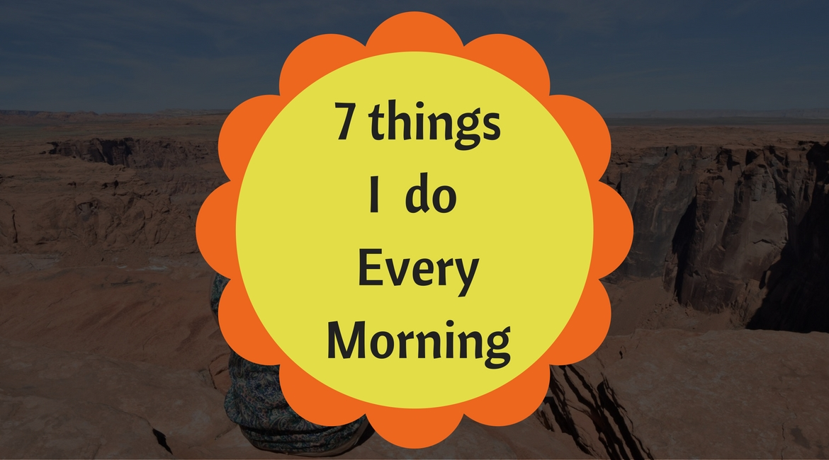 7 Things I Do Every Morning [Except Weekends]