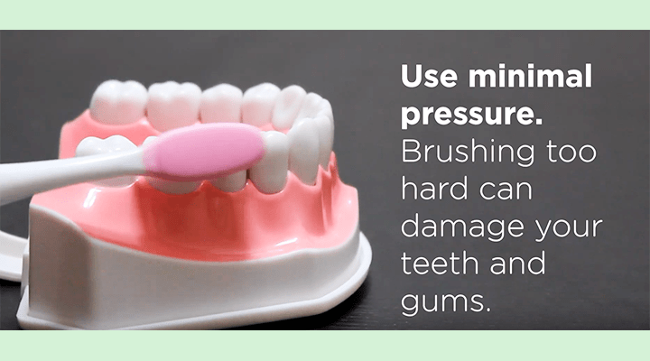 Use minimal pressure. Brushing too hard can damage your teeth and gums