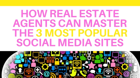 How Real Estate Agents Can Master the 3 Most Popular Social Media Sites