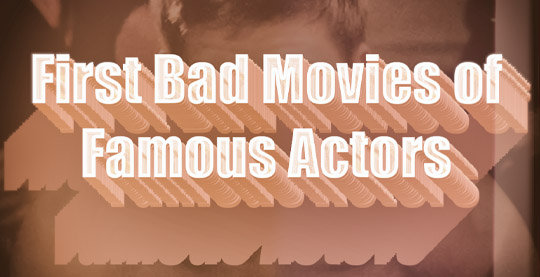 First Bad Movies of Famous Actors
