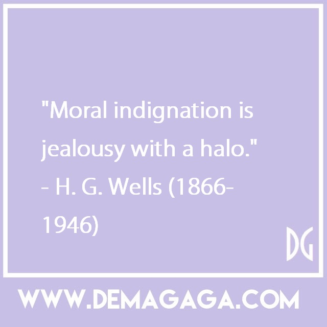 """Moral indignation is jealousy with a halo.""- H. G. Wells (1866-1946)"