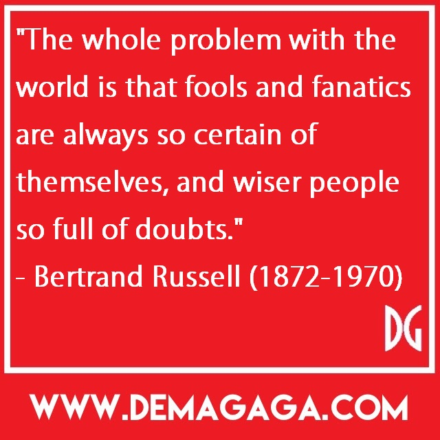 """""""The whole problem with the world is that fools and fanatics are always so certain of themselves, and wiser people so full of doubts.""""- Bertrand Russell (1872-1970)"""