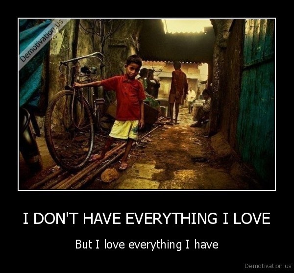 I DON'T HAVE EVERYTHING I LOVE - But I love everything I have
