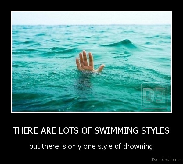 THERE ARE LOTS OF SWIMMING STYLES - but there is only one style of drowning