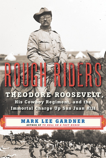 """Rough Riders: Theodore Roosevelt, His Cowboy Regiment, and the Immortal Charge Up San Juan Hill,"" by Mark Lee Gardner"