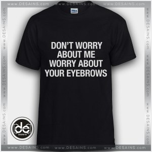 Buy Tshirt Worry About Your Eyebrows Custom T-shirt Mens and T-shirt Womens