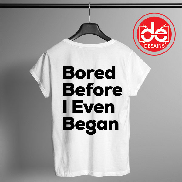 Buy Tshirt Bored Before I Even Began Tshirt Womens Tshirt Mens