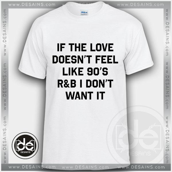 Buy Tshirt If The Love Doesnt Feel Like 90's Tshirt mens Tshirt womens