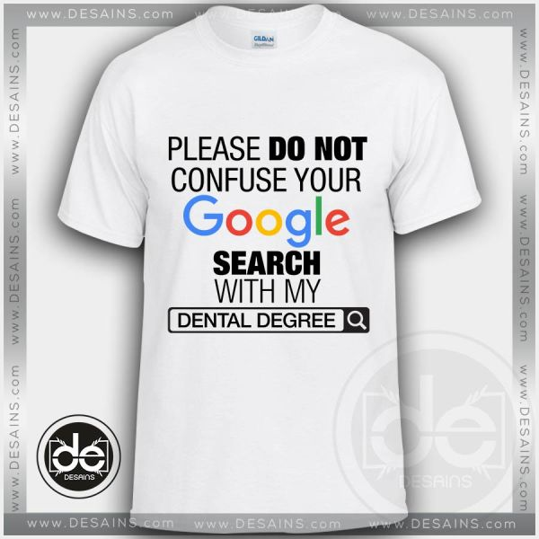 Please Do Not Confuse Your Google Search With My Dental Degree Tshirt Size S-3XL