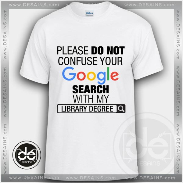 Please Do Not Confuse Your Google Search With My Library Degree Tshirt Size S-3XL