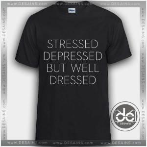 Tshirt Stressed Depressed but well Dressed Tshirt mens Tshirt womens