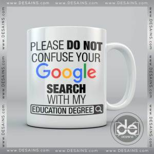 Buy Custom Coffee Mug Please Do Not Confuse Your Google Search With My Education Degree Mug