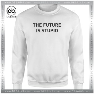 Cheap Graphic Sweatshirt The Future is Stupid Size S-3XL