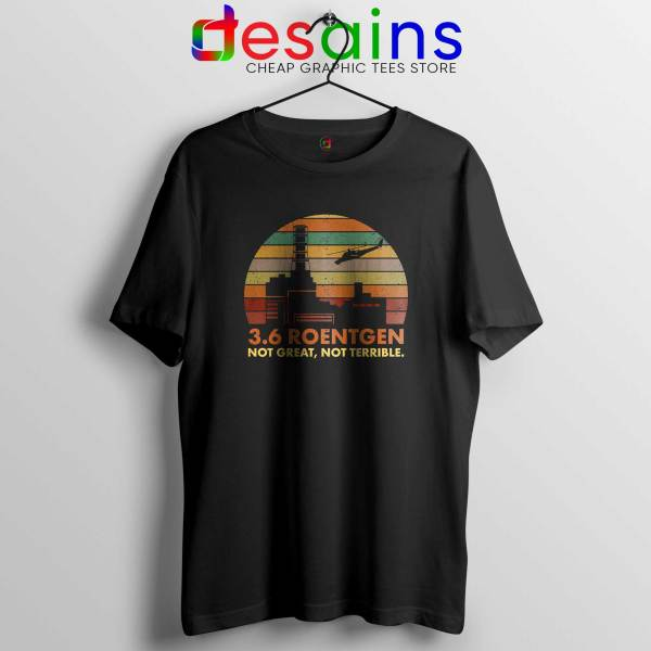 3.6 Roentgen Not Great Tee Shirt Not Terrible Chernobyl Nuclear