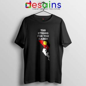 Too Strong for You Karen Black Tshirt Racism Tee Shirts