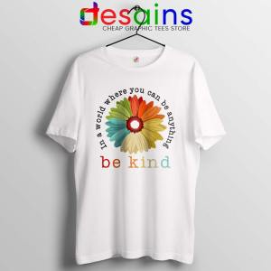 Daisy In A World White Tshirt Where You Can Be Anything Be Kind Tees