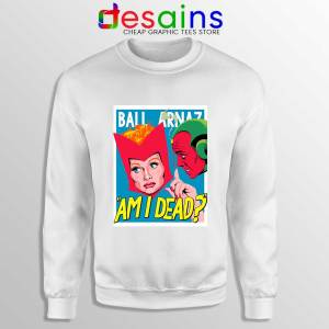 Lucille Ball Desi Arnaz Sweatshirt Am I Dead