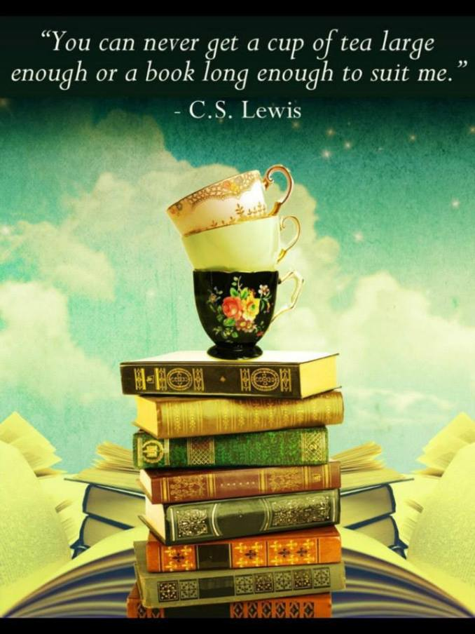 """You will never find a book long enough or a cup of tea large enough to suit me."" -CS Lewis"