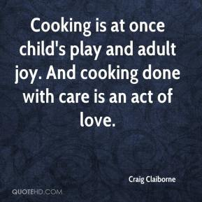 """Cooking is at once child's play and adult joy. And cooking done with care is an act of love. -Craig Claiburne"" Quote on a blue background in white text."