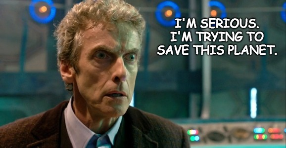 "A picture of Capaldi's Doctor with the text ""I'm Serious. I'm trying to save this planet."""