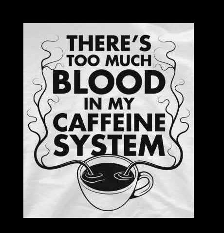 "Cup of tea with veins drawn up out of it, around the words ""There's too much blood in my caffeine system."""