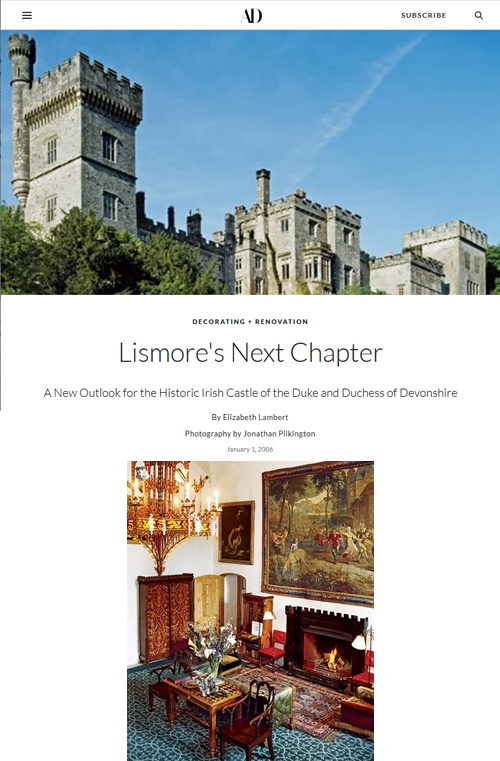 Lismore's Next Chapter A New Outlook for the Historic Irish Castle of the Duke and Duchess of Devonshire By Elizabeth Lambert Architectural Digest magazine archives Photography by Jonathan Pilkington January 1, 2006
