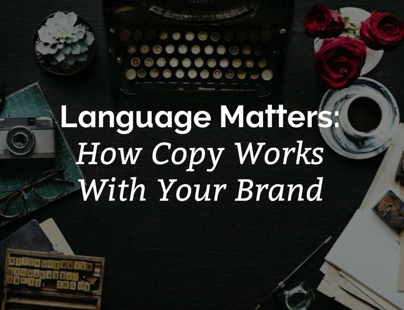 Language Matters: How Copy Works With Your Brand