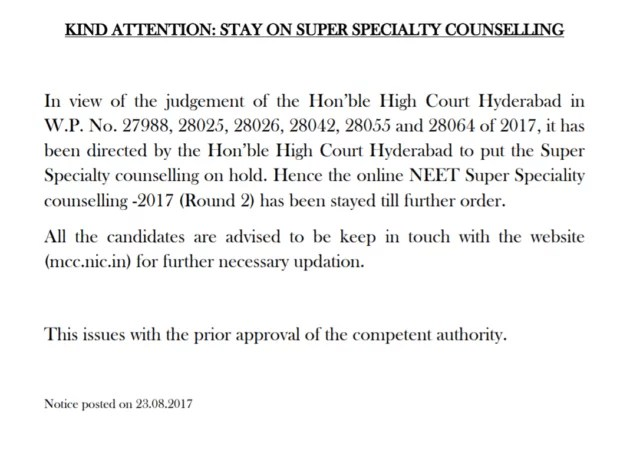 KIND ATTENTION: STAY ON SUPER SPECIALTY COUNSELLING In view of the judgement of the Hon'ble High Court Hyderabad in W.P. No. 27988, 28025, 28026, 28042, 28055 and 28064 of 2017, it has been directed by the Hon'ble High Court Hyderabad to put the Super Specialty counselling on hold. Hence the online NEET Super Speciality counselling -2017 (Round 2) has been stayed till further order. All the candidates are advised to be keep in touch with the website (mcc.nic.in) for further necessary updation. This issues with the prior approval of the competent authority.