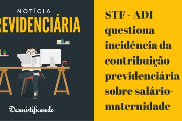 STF - ADI questiona incidência da contribuição previdenciária sobre salário-maternidade