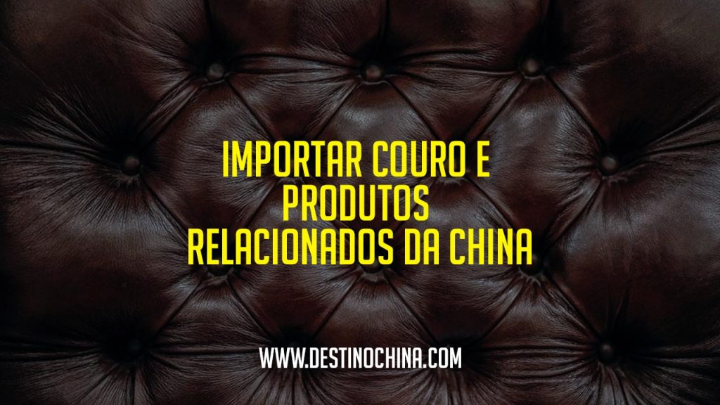 Importar couro da China Importar couro e produtos relacionados da China