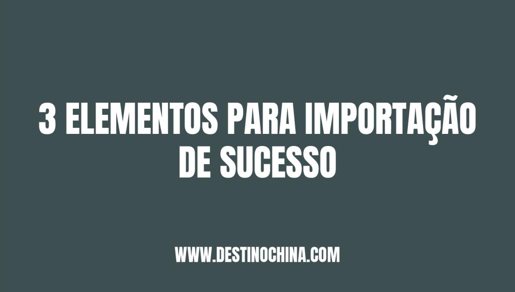 3 elementos essenciais para importação 3 Elementos para importação de sucesso na China