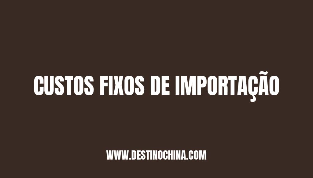 Custos fixos de importação Custos fixos para importação da China