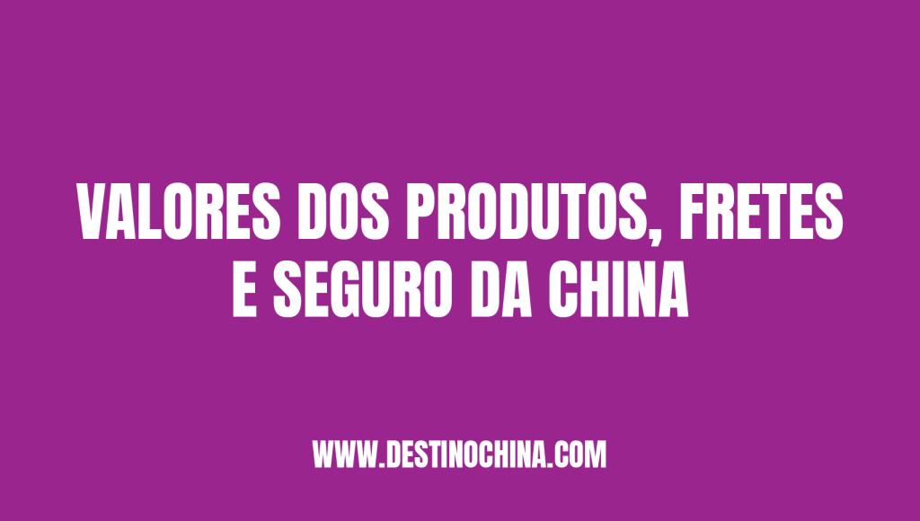 Qual o valor dos produtos, frete e seguro? Valores de produtos, frete e seguro na China