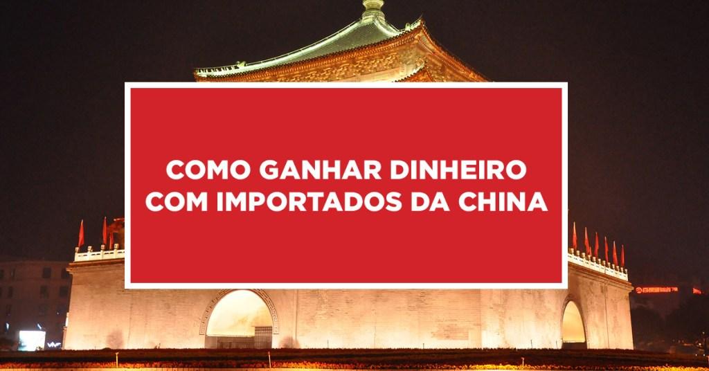 Como ganhar dinheiro com importados da China Importação de produtos Chineses como obter lucro