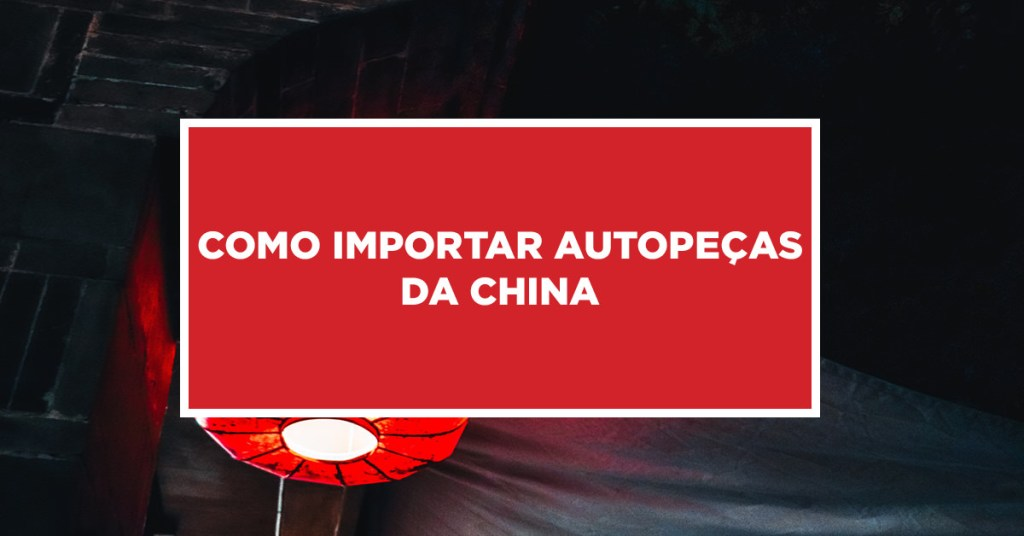 Como importar autopeças da China Ações burocrática para conseguir a importação de autopeças da China