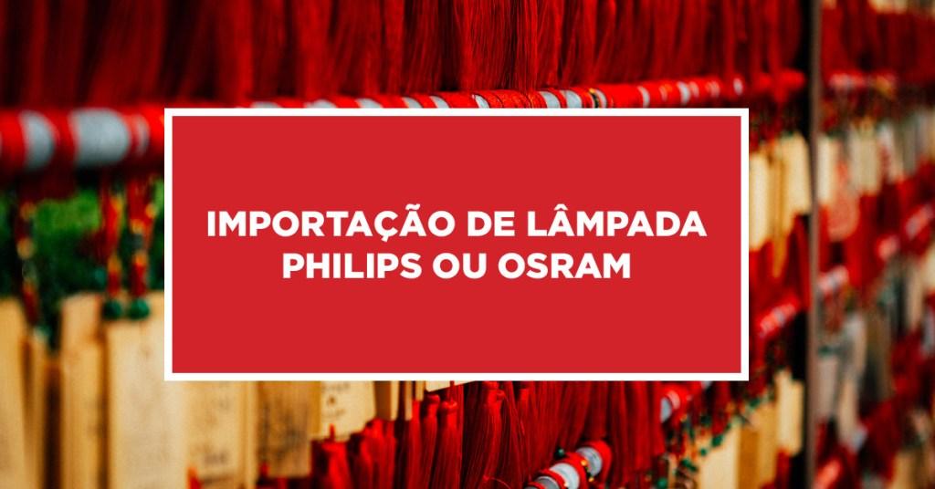 Importação de lâmpada Philips ou Osram Formas de como importar lâmpada Philips ou Osram da China