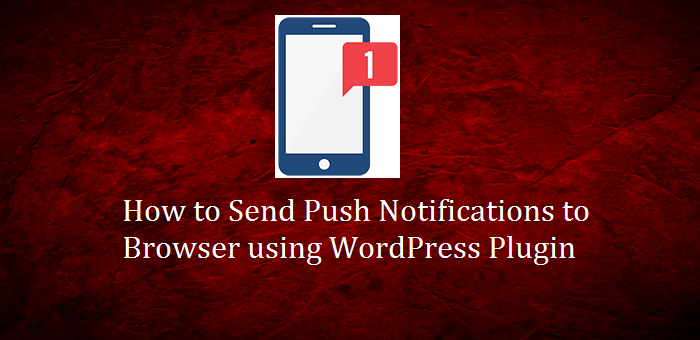 How to Send Push Notifications to Browser using WordPress Plugin