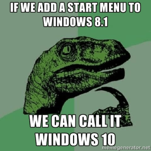 If We Add A Start Menu To Windows 8 We Can Call It Windows 10 Meme