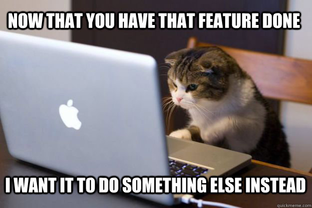 Now That You Have That Feature Done I Want It To Do Something Else Instead Web Developer Meme