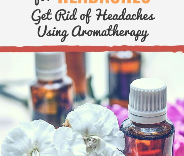 Use The Best Essential Oils For Headaches And Learn How To Get Rid Of Headaches Using