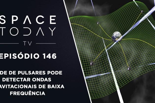 Space Today TV Ep. 146 – Rede de Pulsares Pode Detectar Ondas Gravitacionais de Baixa Frequência