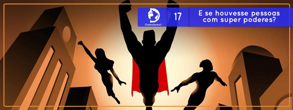 Contrafactual #17: E se houvesse pessoas com super poderes?