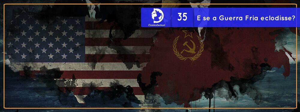Contrafactual #35: E se a Guerra Fria eclodisse?