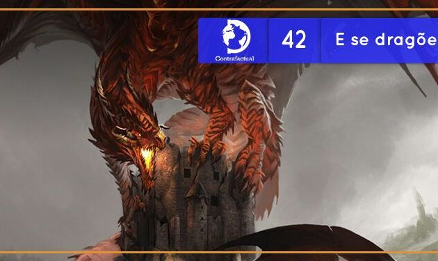 Contrafactual #42: E se Dragões existissem?